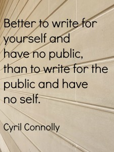 """better to write for yourself and have no public, than to write for the public and have no self"" Cyril Connolly."