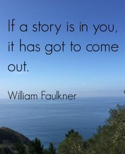"""If a story is in you, it has got to come out."" William Faulkner"
