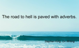 'The road to hell is paved with adverbs' - Stephen King.