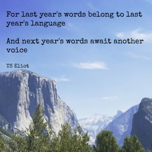 """For last year's words belong to last year's language and next year's words await another voice."" TS Eliot"