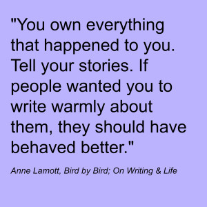 """You own everything that happened to you. Tell your stories. If people wanted you to write warmly about them, they should have behaved better."" Anne Lamott, Bird by Bird; On Writing & Life"