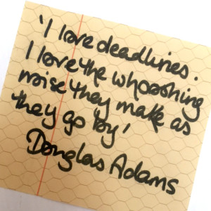 """I love deadlines. I love the whooshing noise they make as they go by."" Douglas Adams"