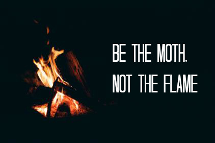 Be the moth, not the flame